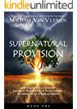 Supernatural Provision: Learning to Walk in Greater Levels of Stewardship and Responsibilty and Letting Go of Unbiblical Beliefs (English Edition)