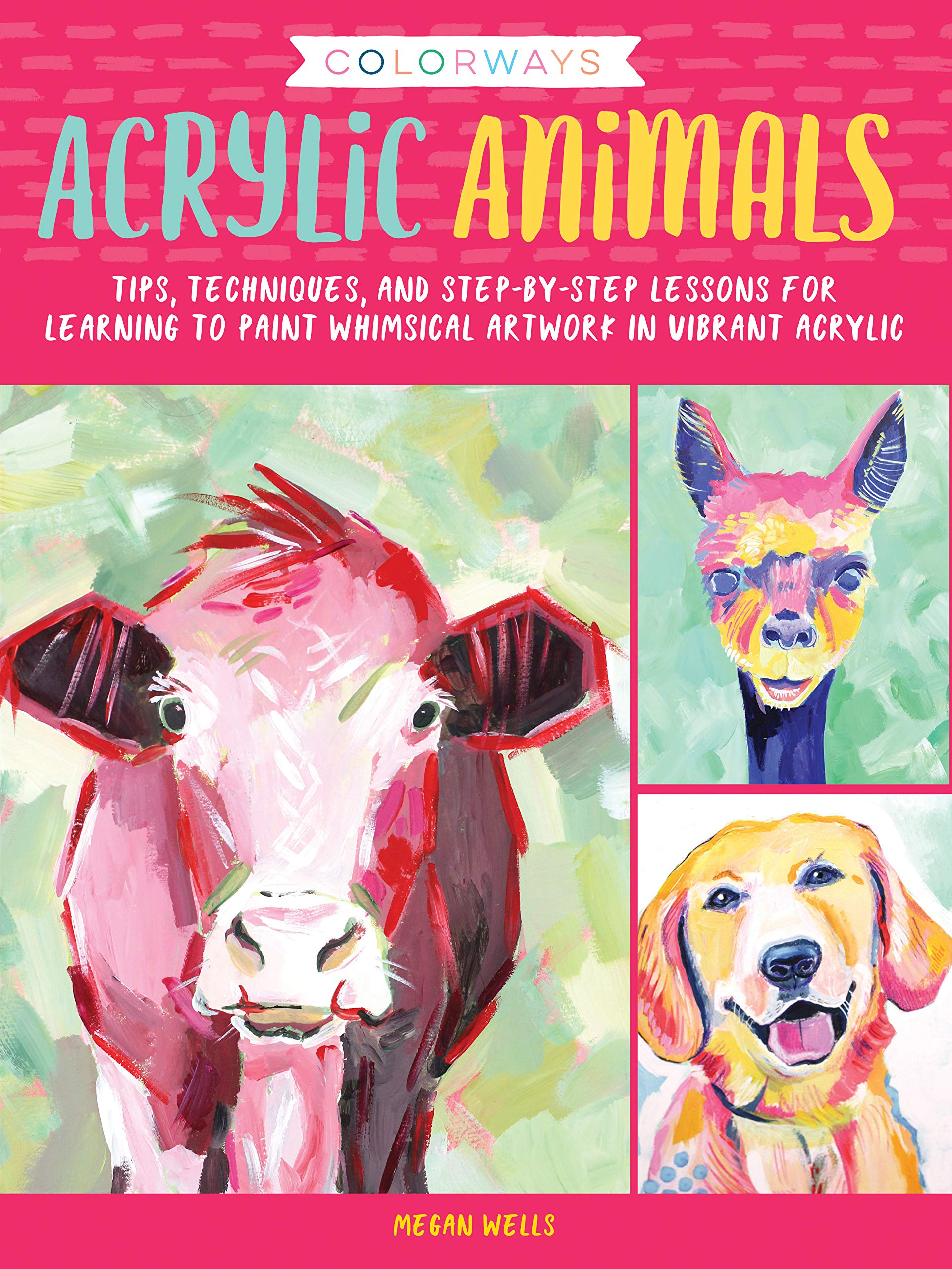 Colorways  Acrylic Animals  Tips Techniques And Step By Step Lessons For Learning To Paint Whimsical Artwork In Vibrant Acrylic