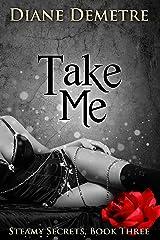 Take Me (Steamy Secrets Book 3) Kindle Edition
