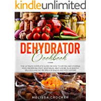 Dehydrator Cookbook: The Ultimate Complete Guide on How to Drying and Storing Food, Preserving Fruit, Vegetables, Meat…