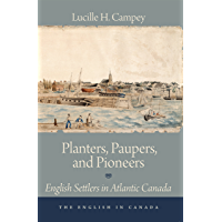 Planters, Paupers, and Pioneers: English Settlers in Atlantic Canada (The English In Canada Book 1)