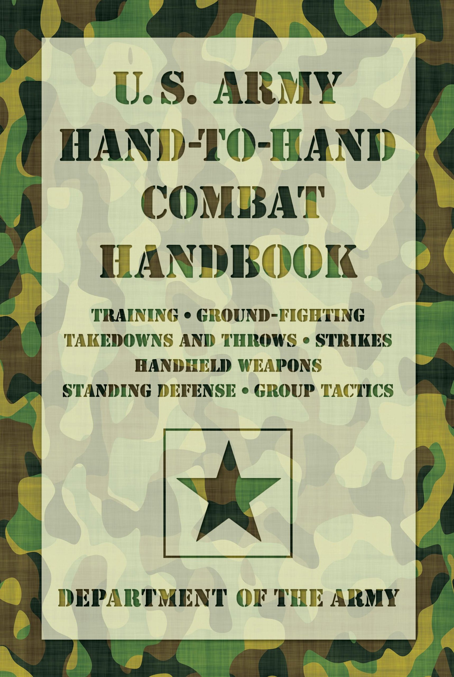U.S. Army Hand-to-Hand Combat Handbook: Training, Ground-Fighting, Takedowns And Throws: Strikes, Handheld Weapons, Standing Defense, Group Tactics ebook