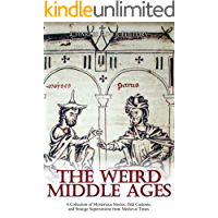 The Weird Middle Ages: A Collection of Mysterious Stories, Odd Customs, and Strange Superstitions from Medieval Times…