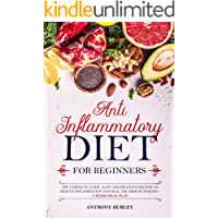 Anti Inflammatory Diet for Beginners: The Complete Guide- Easy and Delicious Recipes to Reduce Inflammation and Heal the…