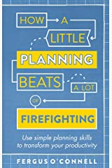 How a Little Planning Beats a Lot of Firefighting: Use simple planning skills to transform your productivity Kindle Edition