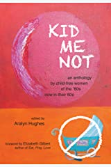 KID ME NOT: An anthology by child-free women of the '60s now in their 60s Kindle Edition