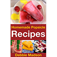 Homemade Popsicle Recipes: 50 treats for kids (Cooking with Kids Series Book 5)