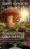 Das geheimnisvolle Leben der Pilze: Die faszinierenden Wunder einer verborgenen Welt (German Edition)