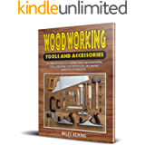 WOODWORKING TOOLS AND ACCESSORIES: A Complete Guide to Learning about Woodworking Tools, Preparing Your Woodshop, and…