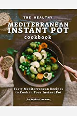 The Healthy Mediterranean Instant Pot Cookbook: Tasty Mediterranean Recipes to Cook in Your Instant Pot Kindle Edition