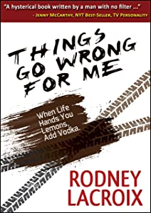 Things Go Wrong For Me (when life hands you lemons, add vodka): Hysterically true tales from a comedian's haywire life (COMEDY, SHORT STORIES)