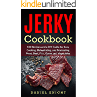 Jerky Cookbook: 100 Recipes and A DIY Guide for Easy Cooking, Dehydrating and Marinating Meat, Beef, Fish, Game and Vegetables.