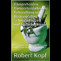 Hämorrhoiden Hämorrhoidalleiden Behandlung mit Homöopathie, Schüsslersalzen und Naturheilkunde: Ein homöopathischer, biochemischer und naturheilkundlicher Ratgeber