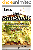 Let's Get Smashed!: Delicious, Game Changing Avocado Toast Recipes for Busy People.