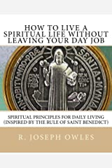 How To Live A Spiritual Life Without Leaving Your Day Job: Spiritual Principles for Daily Living (Inspired by THE RULE OF SAINT BENEDICT) Kindle Edition