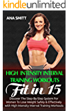 High Intensity Interval Training Workouts: Fit In 15, Discover The Step-By-Step System For Women To Lose Weight Safely & Effectively with High Intensity Interval Training Workouts (HIIT Book 2)