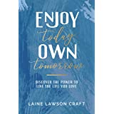 Enjoy Today, Own Tomorrow: Discover the Power to Live the Life You Love