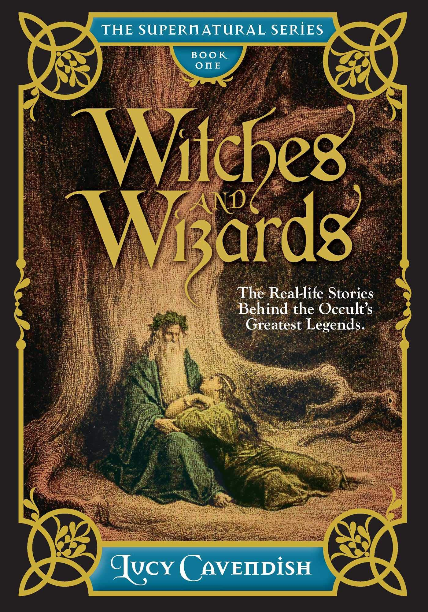 Witches and Wizards: The Real-Life Stories Behind the Occult's Greatest Legends (The Supernatural Series) ebook