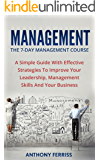 Management: The 7-Day Management Course: A Simple Guide With Effective Strategies To Improve Your Leadership, Management Skills And Your Business (Time ... Development, Leadership Dynamics)