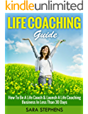Life Coaching Guide: How to Be A Life Coach & Launch A Life Coaching Business In Less Than 30 Days (what is life coach…