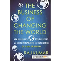 The Business of Changing the World: How Billionaires, Tech Disrupters, and Social Entrepreneurs Are Transforming the Global Aid Industry