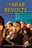 The Arab Revolts: Dispatches on Militant Democracy in the Middle East (Public Cultures of the Middle East and North Africa)