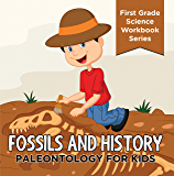 Fossils And History : Paleontology for Kids (First Grade Science Workbook Series): Prehistoric Creatures Encyclopedia (Children's Prehistoric History Books)