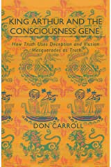 King Arthur and the Consciousness Gene: How Truth Uses Deception and Illusion Masquerades as Truth Kindle Edition