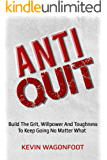 Anti-Quit: Build The Grit Willpower And Toughness To Keep Going No Matter What (Anti Series Book 4)