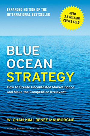 Blue Ocean Strategy; Expanded Edition: How to Create Uncontested Market Space and Make the Competition Irrelevant