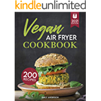 Vegan Air Fryer Cookbook : 200 Delicious, Whole-Food Recipes to Fry, Bake, Grill, and Roast Flavorful Plant Based Meals