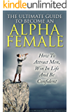 Alpha Female : The Ultimate Guide To Become An Alpha Female: How To Attract Men, Win In Life And Be Confident (Alpha Person,  Alpha Female, Attract Men, Alpha Male, Become Confident)