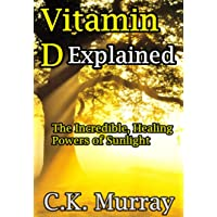 Vitamin D Explained - The Incredible, Healing Powers of Sunlight