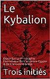 Le Kybalion: Etude Sur La Philosophie Hermétique De L'ancienne Egypte & De L'ancienne Grèce