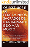 OS ESSÊNIOS E OS PERGAMINHOS SAGRADOS DE NAG HAMMADI E DO MAR MORTO: A origem da Irmandade dos Essênios e a descoberta dos Manuscritos Sagrados de Nag Hammadi e do Mar Morto