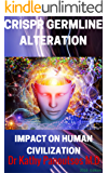 CRISPR GERMLINE ALTERATION : De-Extinction Research ,CRISPR/cas9, Designer babies and Gene editing (ZFN, TALEN,Life extension of Reverse aging ): IMPACT ON HUMAN CIVILIZATION (English Edition)