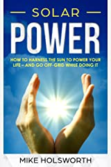Solar Power: How To Harness The Sun To Power Your Life – And Go Off-Grid While Doing It Kindle Edition