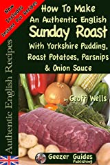 How To Make An Authentic English Sunday Roast With Yorkshire Pudding, Roast Potatoes, Parsnips & Onion Sauce (Authentic English Recipes Book 5) Kindle Edition