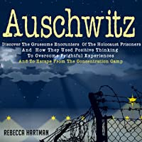 Auschwitz: Discover the Gruesome Encounters of the Holocaust Prisoners and How They Used Positive Thinking to Overcome Frightful Experiences and to Escape from the Concentration Camp