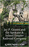 Jay P. Graves and the Spokane & Inland Empire Railroad Company: From Local Streetcar Line to Regional Electric Railway (Non-Fiction Book 3)