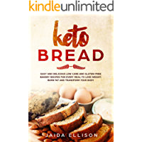 Keto Bread: Easy and Delicious Low Carb and Gluten-Free Bakery Recipes for Every Meal to Lose Weight, Burn Fat and Transform Your Body