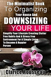 The Minimalist Book To Organizing Your House And Downsizing Your Life: Simplify Your Lifestyle Creating Clutter Free Habits And A Stress Free Environment ... A Simple Living To Become A Happier Person