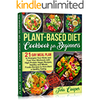 Plant-Based Diet Cookbook for Beginners: 21-Day Meal Plan to Energize Your Body and Fuel Your Workouts with High-Protein Vegan Recipes, Healthy and Whole ... a Healthy Eating (English Edition)