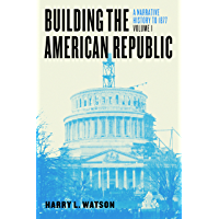 Building the American Republic, Volume 1: A Narrative History to 1877 (English Edition)