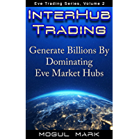 Eve Online 'Interhub' Trading: A Step-by-Step Eve Trading Guide To Making 'Billions' By Dominating The Market Hubs (Eve Trading Series Book 2) (English Edition)
