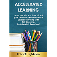 Accelerated Learning: Learn more in less time, direct your own education and teach yourself anything with self-learning. Including DIY-exercises!