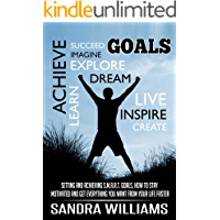 Goals: Setting And Achieving S.M.A.R.T. Goals, How To Stay Motivated And Get Everything You Want From Your Life Faster (Success Principles And Mindset, ... Habits, Time And Stress Management Book 1)