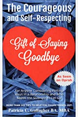 The Courageous and Self-Respecting Gift of Saying Goodbye: For Anyone Considering Parting Ways in a Relationship and Who Needs the Strength to Let Go Kindle Edition