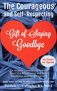 The Courageous and Self-Respecting Gift of Saying Goodbye: For Anyone Considering Parting Ways in a Relationship and Who Needs the Strength to Let Go