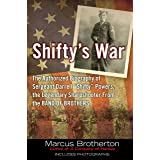 """Shifty's War: The Authorized Biography of Sergeant Darrell """"Shifty"""" Powers, the Legendary Shar pshooter from the Band of Brot"""